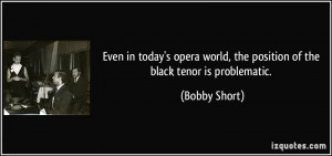 ... world, the position of the black tenor is problematic. - Bobby Short