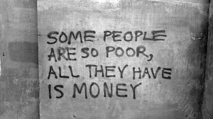 Some people are so poor, all they have is money.