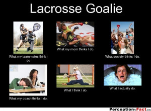 Lacrosse Goalie What my teammates think i do What my mom thinks I do ...
