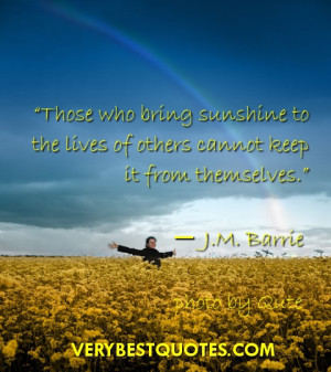 Sunshine quotes ~ Those who bring sunshine to the lives of others