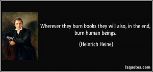 Wherever they burn books they will also, in the end, burn human beings ...