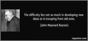 ... new ideas as in escaping from old ones. - John Maynard Keynes