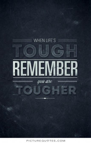 When life is tough, remember you are tougher. Picture Quote #1