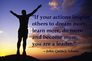 ... to dream more, learn more, do more and become more, you are a leader