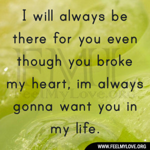 will always be there for you even though you broke my heart, im always ...