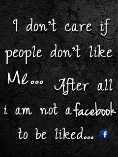 dont care if People dont like me. After all I'm not a Facebook ...