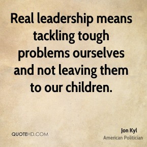 ... problems ourselves and not leaving them to our children. - Jon Kyl
