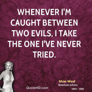 Whenever I'm caught between two evils, I take the one I've never tried ...