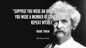 Suppose you were an idiot, and suppose you were a member of Congress ...