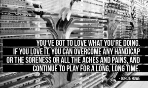 You've got to love what you're doing. If you love it, you can ...