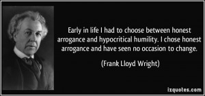 honest arrogance and hypocritical humility. I chose honest arrogance ...