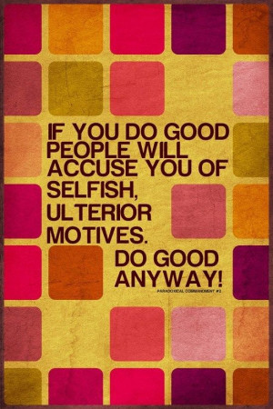 ... people will accuse you of selfish ulterior motives. Do good anyway