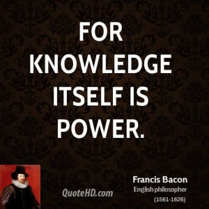 For knowledge itself is power.