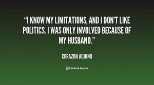 know my limitations, and I don't like politics. I was only involved ...