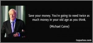 Save your money. You're going to need twice as much money in your old ...