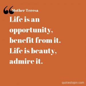 Mother Teresa #Quotes #Quote : Life is an opportunity, benefit from it ...
