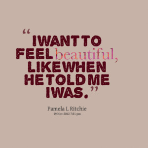 Want To Feel You Quotes I want to feel beautiful,