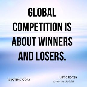 David Korten - Global competition is about winners and losers.