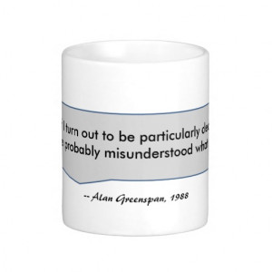 Alan Greenspan Quote you misunderstood clearly Mugs