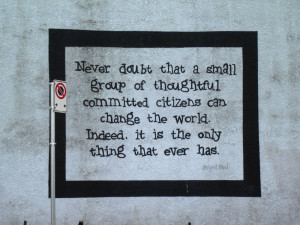 Never doubt that a small group of thoughtful, committed citizens ...