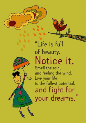 Life is full of beauty. Notice it. Smell the rain, and feeling the ...