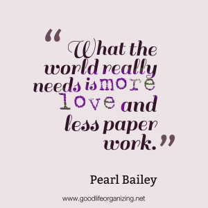 ... the world really needs is more love and less paper work pearl bailey