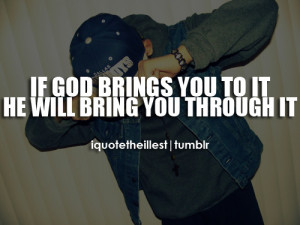 If god beings you to it, he will bring you through it.Follow ...