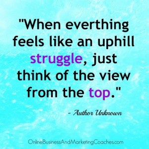 """... struggle, just think of the view from the top."""" Author Unknown"""