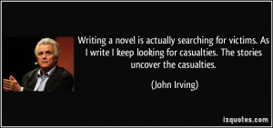 ... for casualties. The stories uncover the casualties. - John Irving