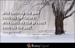 ... past controls the future. Who controls the present controls the past