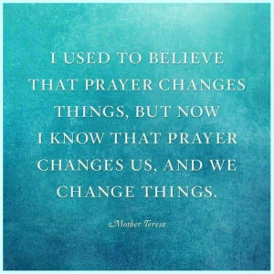 believe that prayer changes things, but now I know that prayer changes ...
