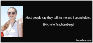 Most people say they talk to me and I sound older. - Michelle ...