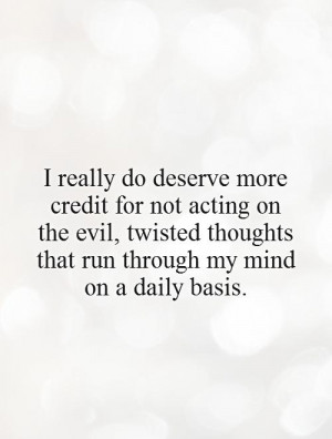 do deserve more credit for not acting on the evil, twisted thoughts ...