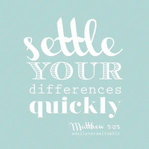 Settle your differences quickly quickly … —Matthew 5:25