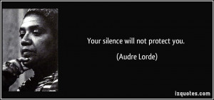 Your silence will not protect you. - Audre Lorde