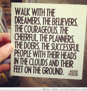Walk with the dreamers, the believers, the courageous, the cheerful ...