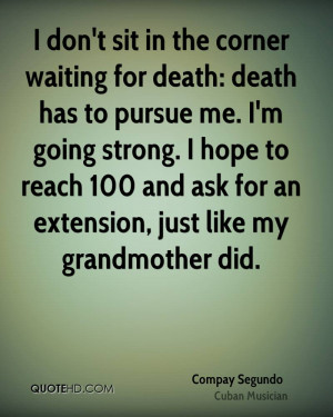 don't sit in the corner waiting for death: death has to pursue me. I ...