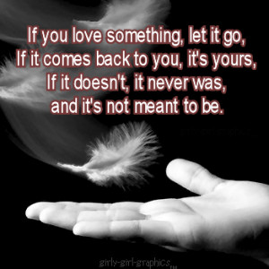 If You Love something,Let it go if it comes back to you,it's yours ...