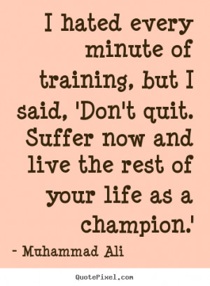 Muhammad Ali Quotes I Hated Every Minute Of Training i hated every ...