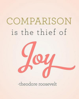 Comparison Is the Thief of Joy ~ Joy Quote