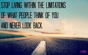 ... the limitations of what people think of you and never look back