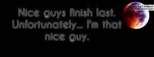 nice guys finish last. unfortunately... i'm that nice guy. , Pictures