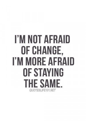 not afraid of change.
