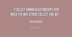 collect human relationships very much the way others collect fine ...
