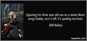 Quoting his three year old son on a James Blunt song) Daddy, turn it ...