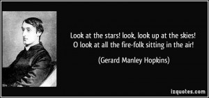Look at the stars! look, look up at the skies! O look at all the fire ...