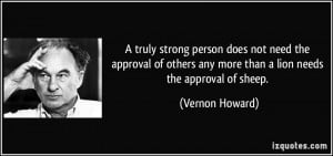 truly strong person does not need the approval of others any more ...