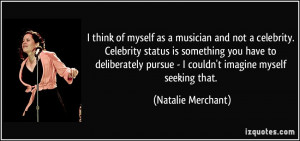 think of myself as a musician and not a celebrity. Celebrity status ...