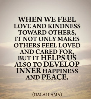 ... it helps us also to develop inner happiness and peace. ~ Dalai Lama