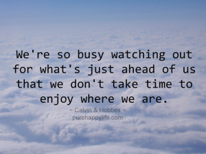 Life Quote: We're so busy watching out for what's just ahead of us ...